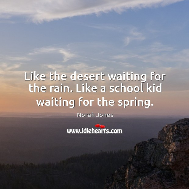 Like the desert waiting for the rain. Like a school kid waiting for the spring. Image