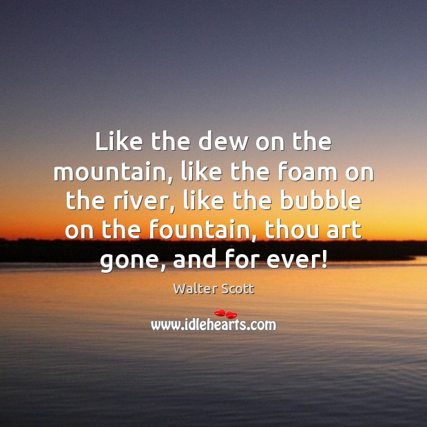 Like the dew on the mountain, like the foam on the river, Walter Scott Picture Quote