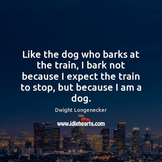 Image, Like the dog who barks at the train, I bark not because