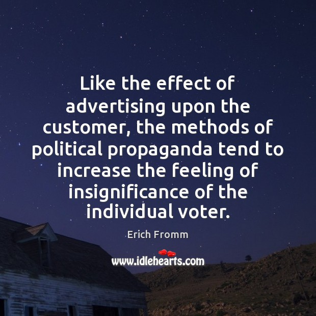 Like the effect of advertising upon the customer, the methods of political Erich Fromm Picture Quote