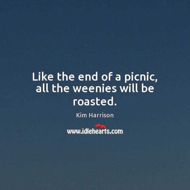 Like the end of a picnic, all the weenies will be roasted. Kim Harrison Picture Quote