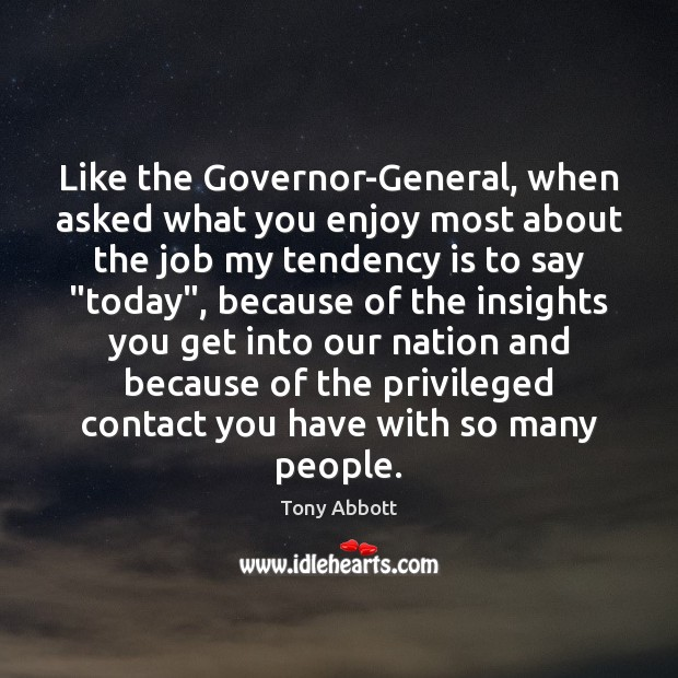 Like the Governor-General, when asked what you enjoy most about the job Tony Abbott Picture Quote
