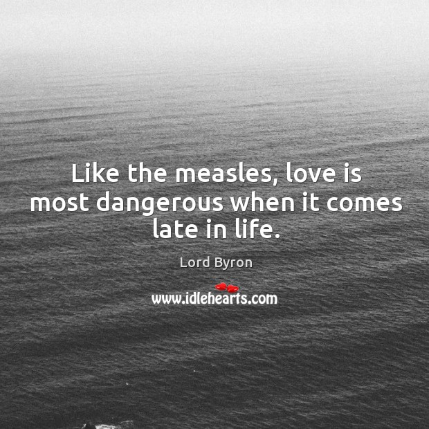 Image, Like the measles, love is most dangerous when it comes late in life.