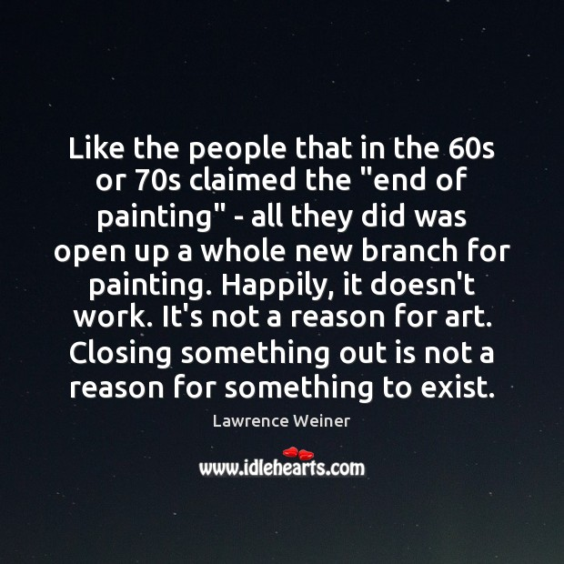 """Like the people that in the 60s or 70s claimed the """"end Lawrence Weiner Picture Quote"""