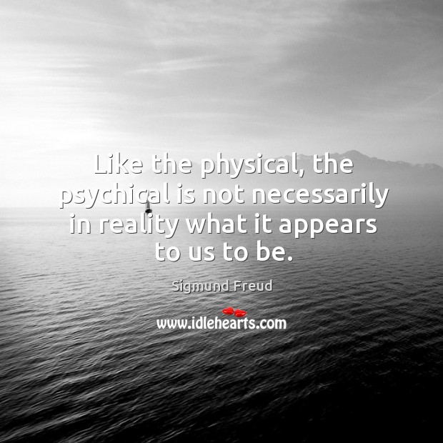 Image, Like the physical, the psychical is not necessarily in reality what it appears to us to be.