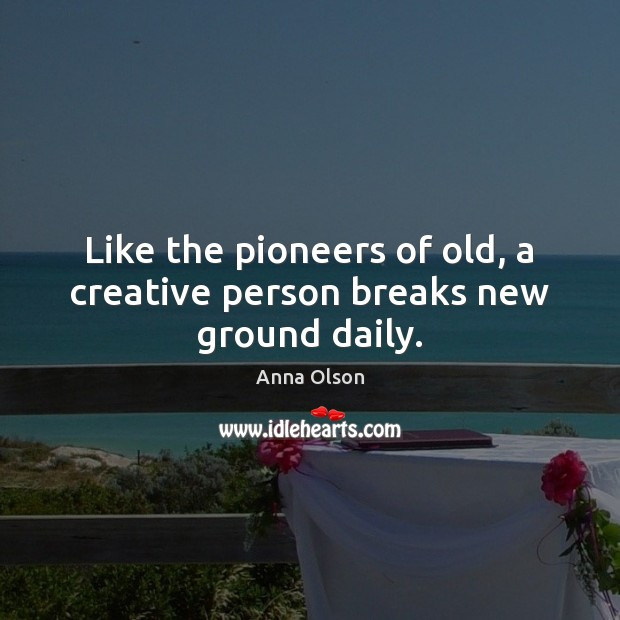Like the pioneers of old, a creative person breaks new ground daily. Anna Olson Picture Quote