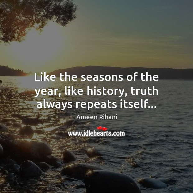 Like the seasons of the year, like history, truth always repeats itself… Ameen Rihani Picture Quote