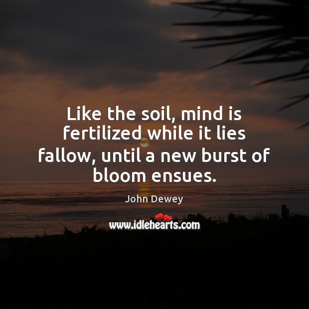 Like the soil, mind is fertilized while it lies fallow, until a new burst of bloom ensues. John Dewey Picture Quote