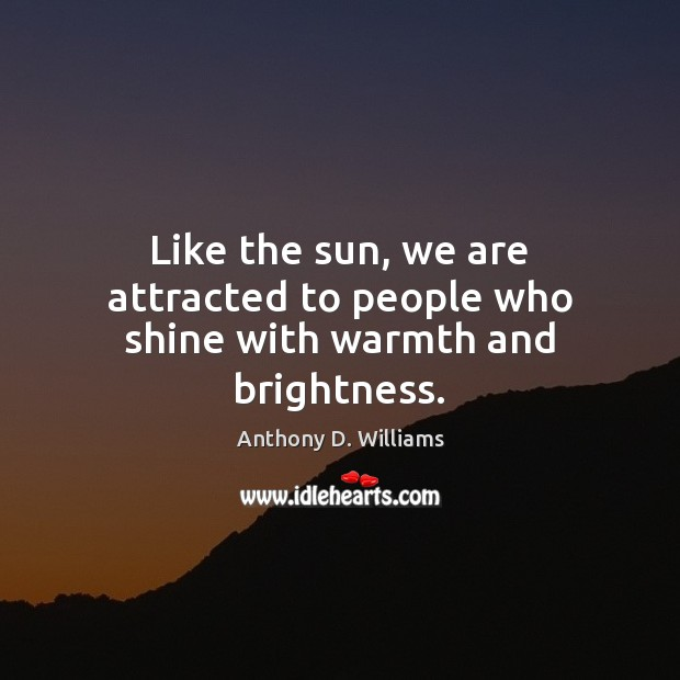 Image, Like the sun, we are attracted to people who shine with warmth and brightness.