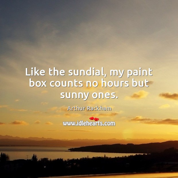 Image, Like the sundial, my paint box counts no hours but sunny ones.