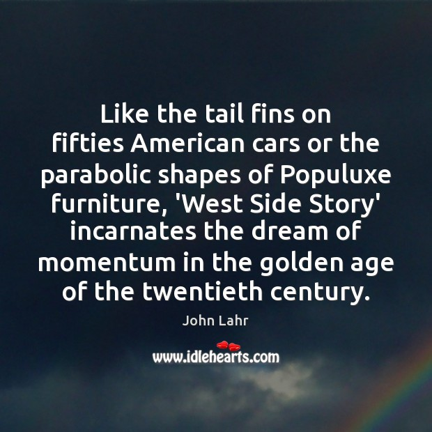 Like the tail fins on fifties American cars or the parabolic shapes John Lahr Picture Quote