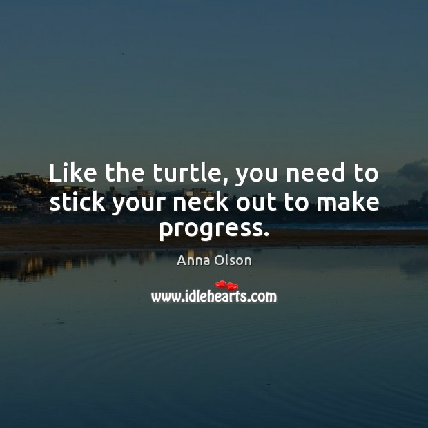 Like the turtle, you need to stick your neck out to make progress. Anna Olson Picture Quote