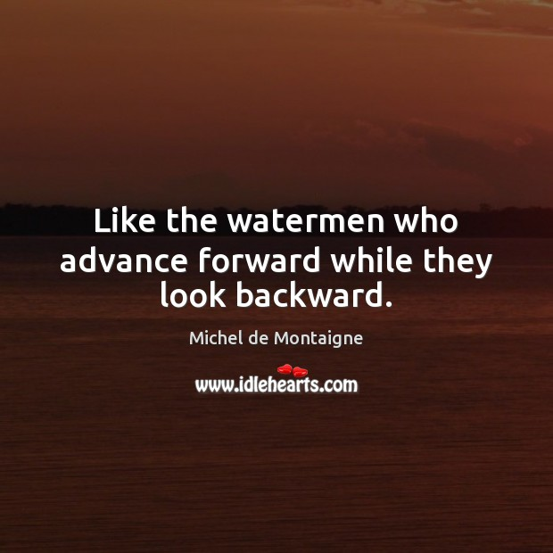 Image, Like the watermen who advance forward while they look backward.