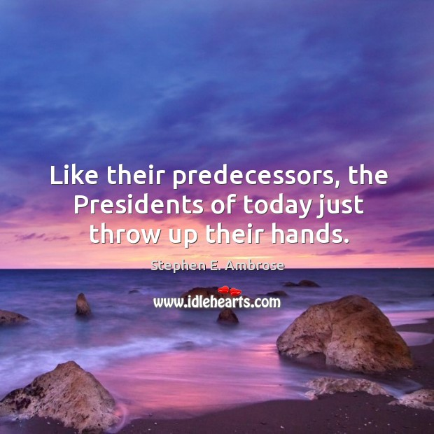 Like their predecessors, the presidents of today just throw up their hands. Stephen E. Ambrose Picture Quote