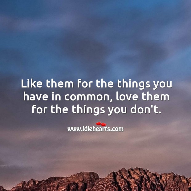 Image, Like them for the things you have in common, love them for the things you don't.