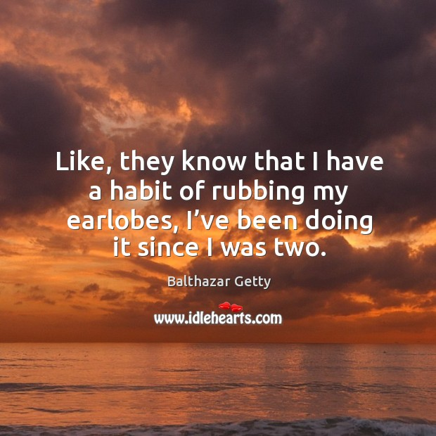 Like, they know that I have a habit of rubbing my earlobes, I've been doing it since I was two. Balthazar Getty Picture Quote