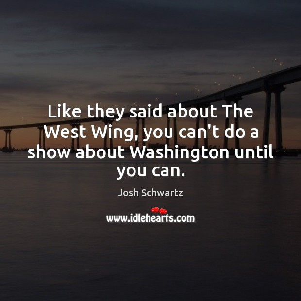 Image, Like they said about The West Wing, you can't do a show about Washington until you can.