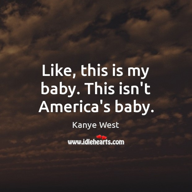 Like, this is my baby. This isn't America's baby. Image