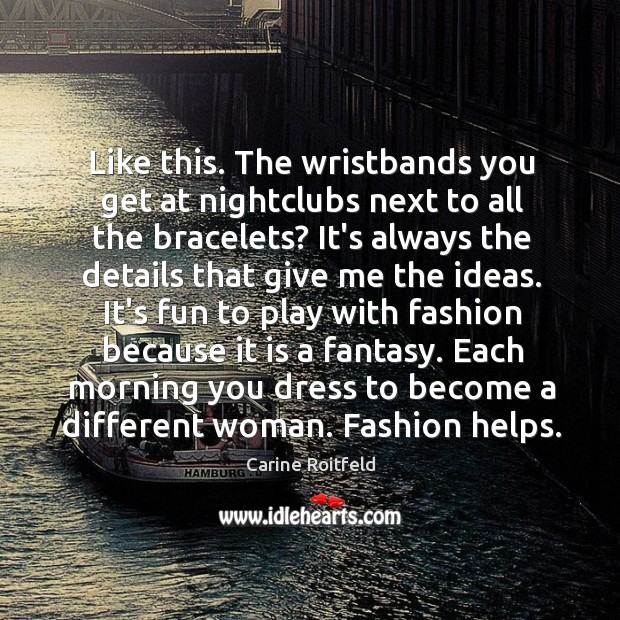 Like this. The wristbands you get at nightclubs next to all the Carine Roitfeld Picture Quote