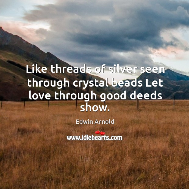 Like threads of silver seen through crystal beads Let love through good deeds show. Image