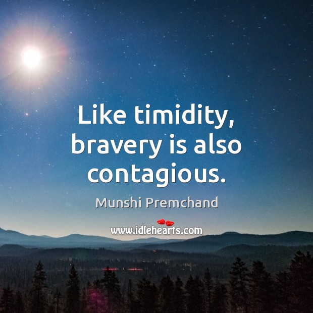 Like timidity, bravery is also contagious. Image
