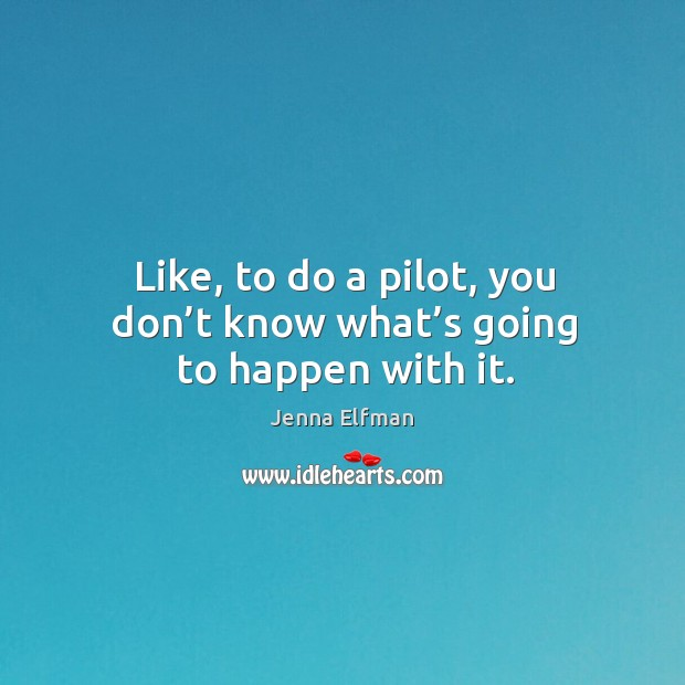Like, to do a pilot, you don't know what's going to happen with it. Jenna Elfman Picture Quote