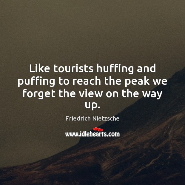 Image, Like tourists huffing and puffing to reach the peak we forget the view on the way up.