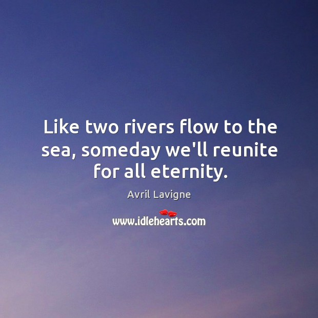 Like two rivers flow to the sea, someday we'll reunite for all eternity. Image