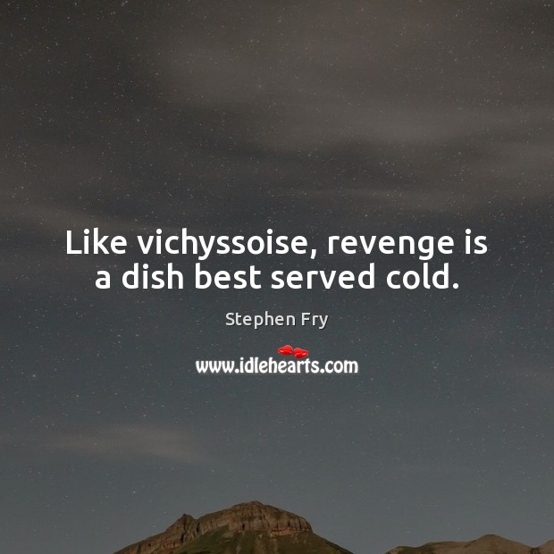 Like vichyssoise, revenge is a dish best served cold. Revenge Quotes Image