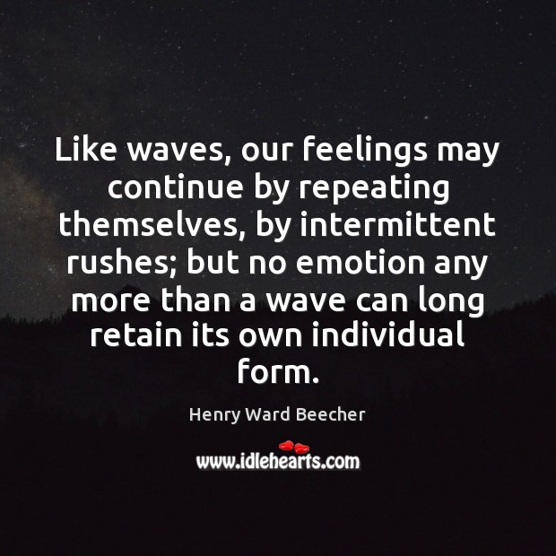 Image, Like waves, our feelings may continue by repeating themselves, by intermittent rushes;