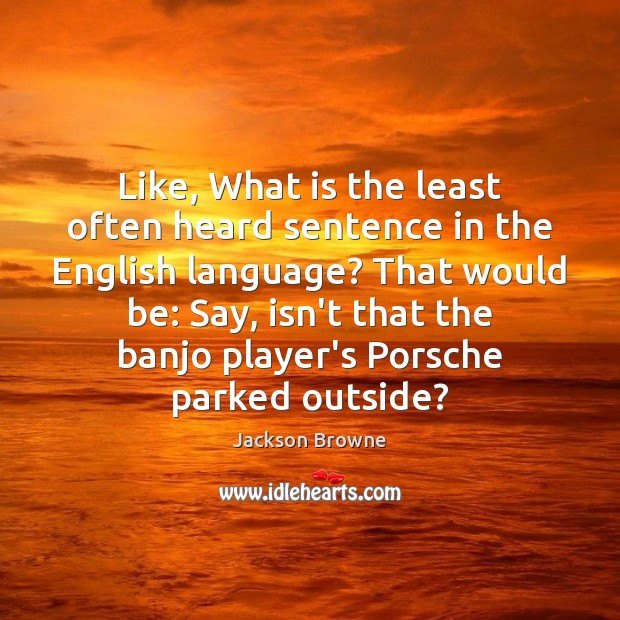 Image, Like, What is the least often heard sentence in the English language?