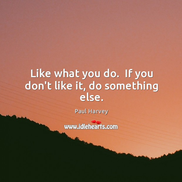 Like what you do.  If you don't like it, do something else. Paul Harvey Picture Quote