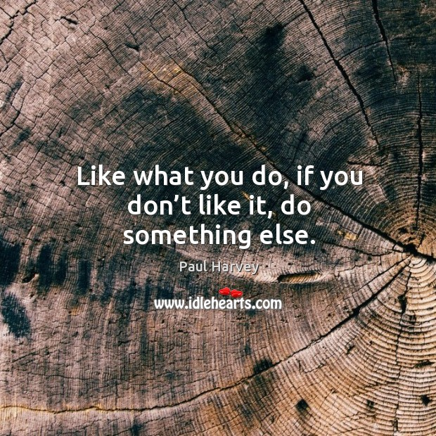 Like what you do, if you don't like it, do something else. Paul Harvey Picture Quote