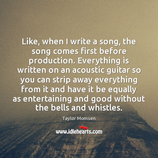 Image, Like, when I write a song, the song comes first before production.
