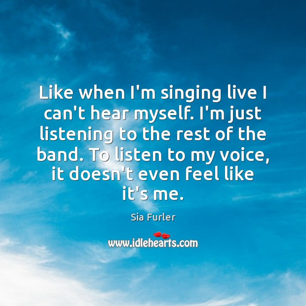 Image, Like when I'm singing live I can't hear myself. I'm just listening
