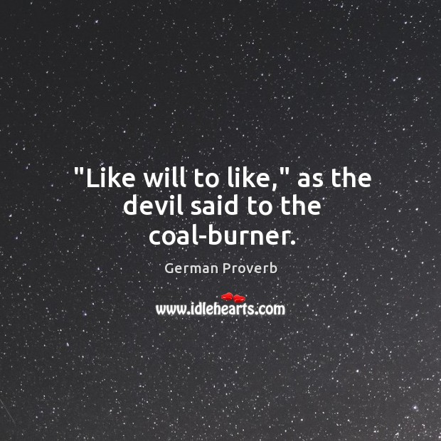 """""""like will to like,"""" as the devil said to the coal-burner. German Proverbs Image"""
