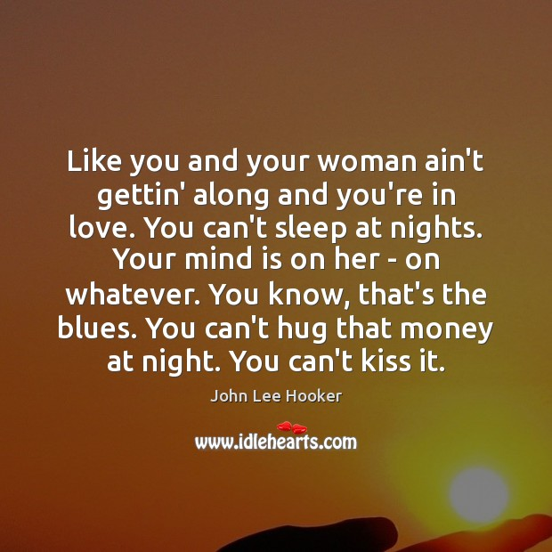 Like you and your woman ain't gettin' along and you're in love. John Lee Hooker Picture Quote