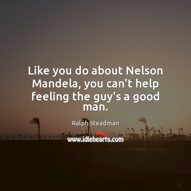 Like you do about Nelson Mandela, you can't help feeling the guy's a good man. Men Quotes Image