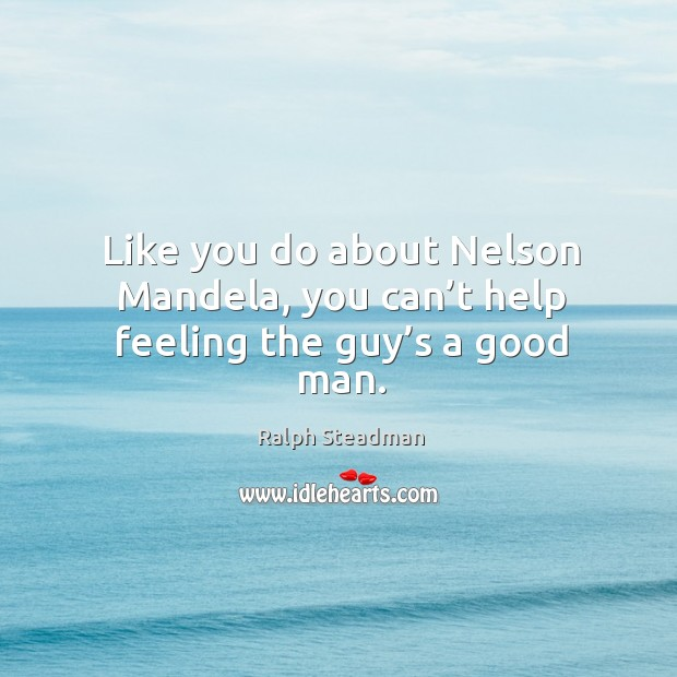Like you do about nelson mandela, you can't help feeling the guy's a good man. Image