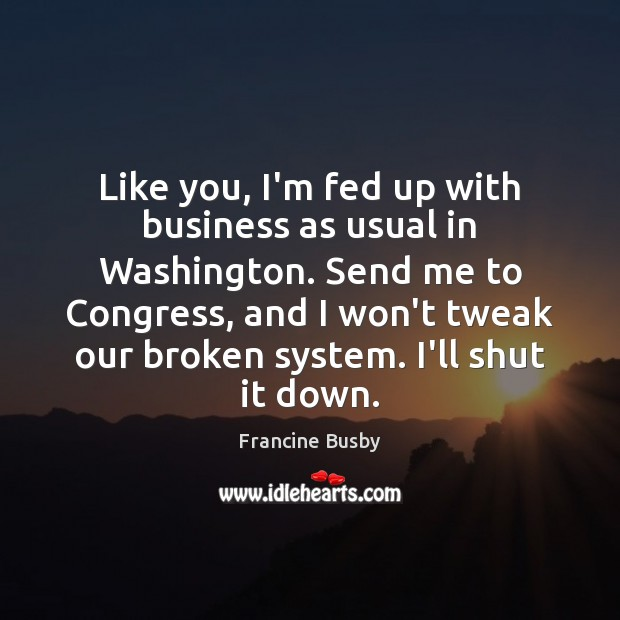 Like you, I'm fed up with business as usual in Washington. Send Francine Busby Picture Quote