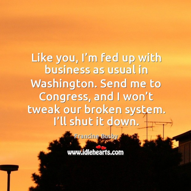 Like you, I'm fed up with business as usual in washington. Francine Busby Picture Quote