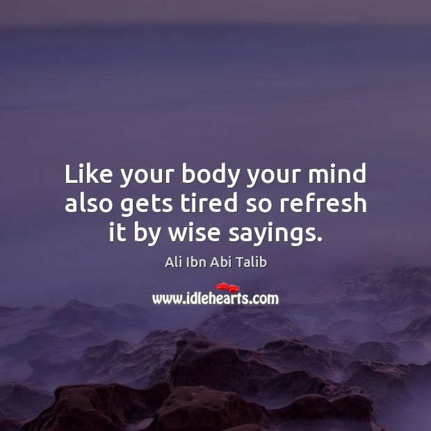 Like your body your mind also gets tired so refresh it by wise sayings. Ali Ibn Abi Talib Picture Quote