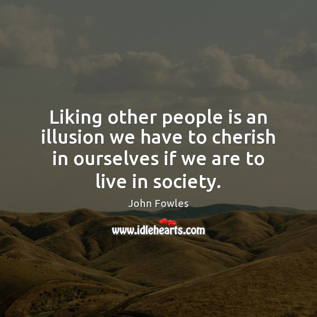 Liking other people is an illusion we have to cherish in ourselves John Fowles Picture Quote