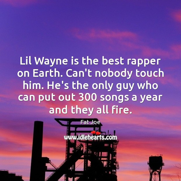 Image, Lil Wayne is the best rapper on Earth. Can't nobody touch him.