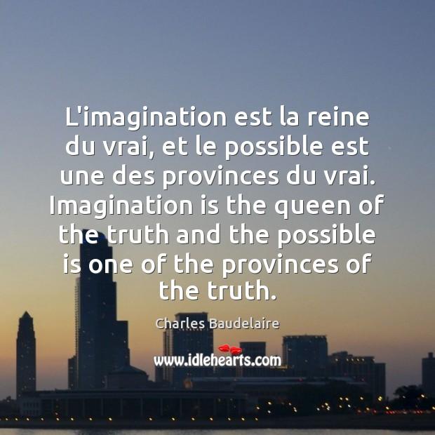 L'imagination est la reine du vrai, et le possible est une des Charles Baudelaire Picture Quote