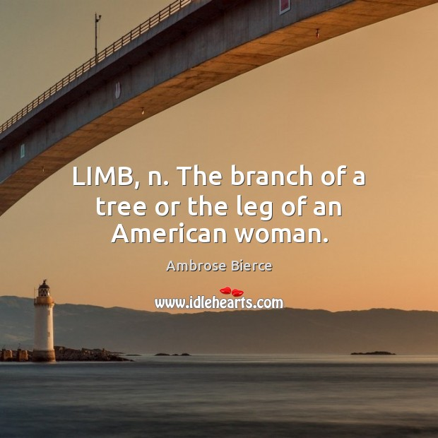 LIMB, n. The branch of a tree or the leg of an American woman. Ambrose Bierce Picture Quote