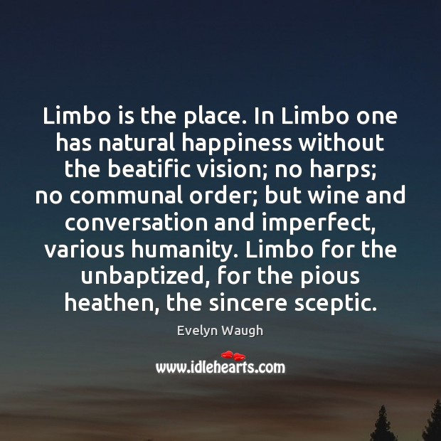 Limbo is the place. In Limbo one has natural happiness without the Evelyn Waugh Picture Quote
