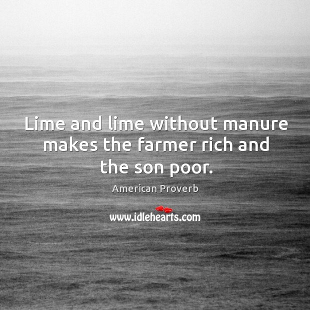 Image, Lime and lime without manure makes the farmer rich and the son poor.