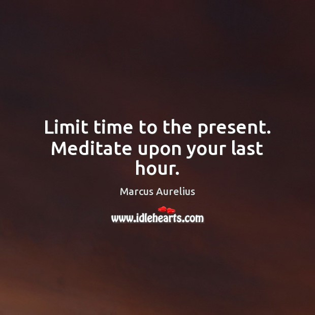 Limit time to the present. Meditate upon your last hour. Image