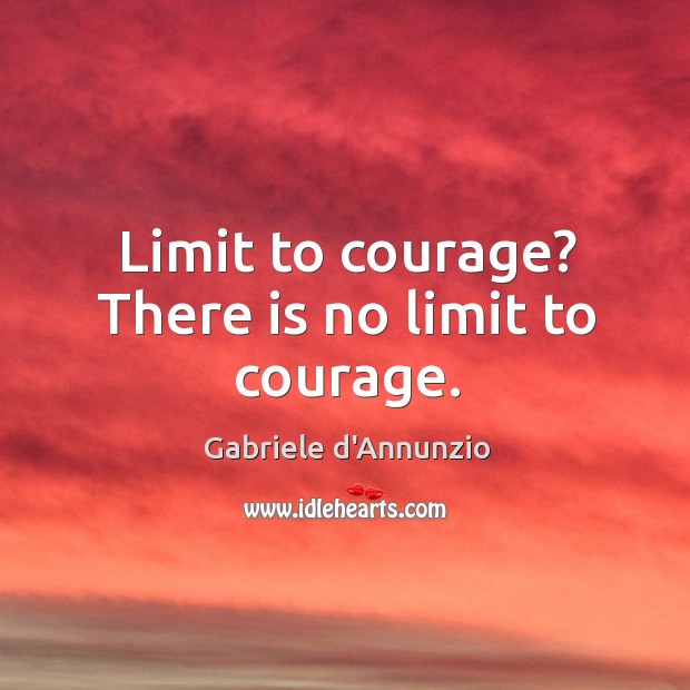 Limit to courage? there is no limit to courage. Image